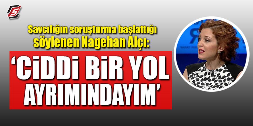 """Savcılığın soruşturma başlattığı söylenen Nagehan Alçı: """"Ciddi bir yol ayrımındayım"""""""