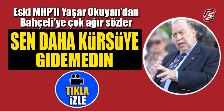 Eski MHP'li Yaşar Okuyan'dan Bahçeli'ye çok ağır sözler! 'Sen daha kürsüye gidemedin'