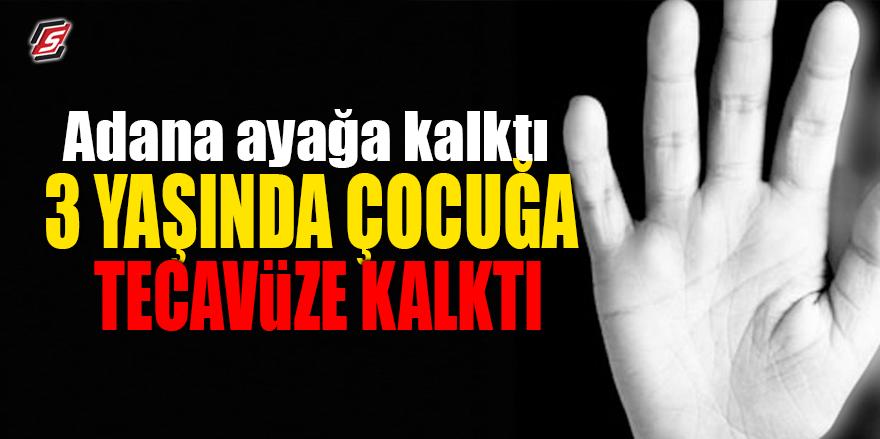Adana ayağa kalktı! 3 yaşında çocuğa tecavüze kalktı