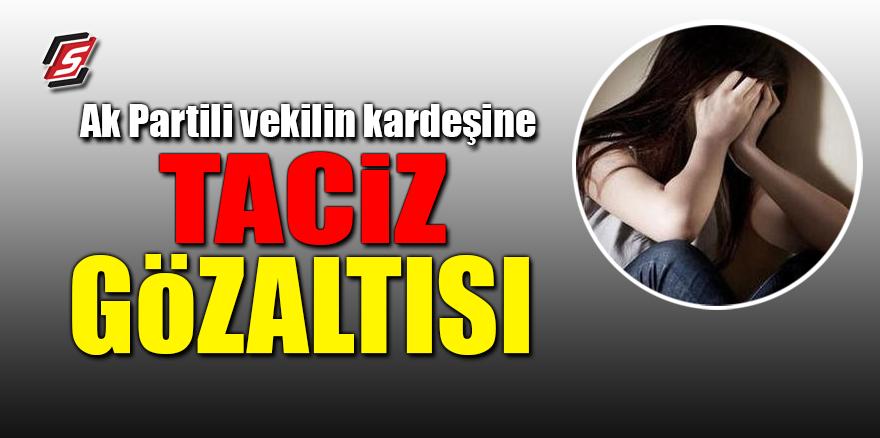 AK Partili'li vekilin kardeşine taciz gözaltısı