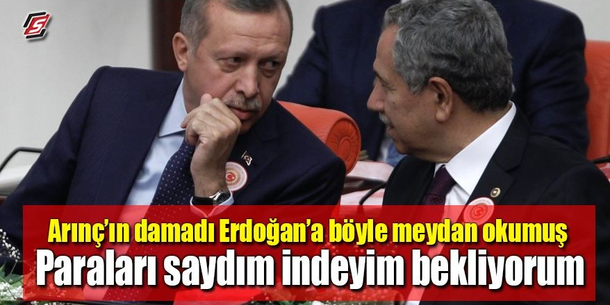"""Arınç'ın damadı Erdoğan'a böyle meydan okumuş: """"Paraları saydım indeyim bekliyorum"""""""
