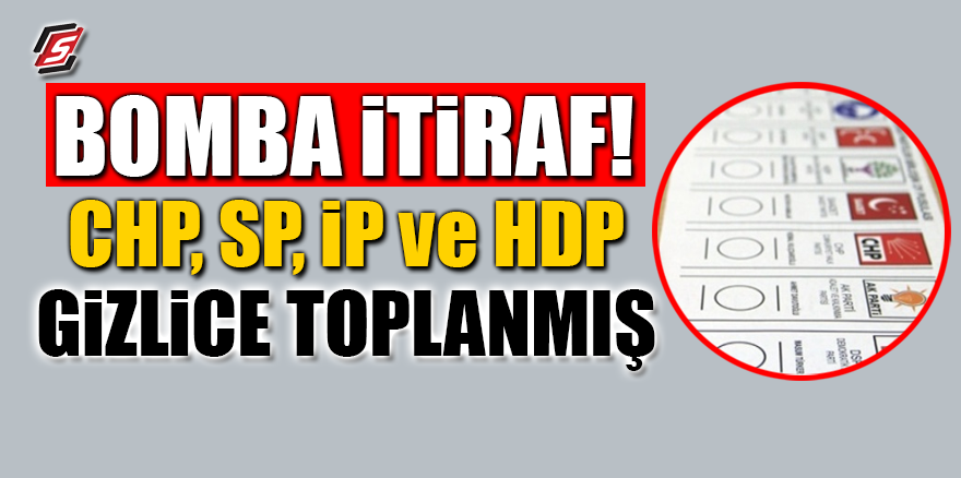 Bomba itiraf! CHP, İP, Saadet ve HDP gizlice toplanmış