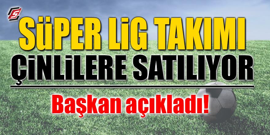 Süper Lig ekibi Çinlilere satılıyor! Başkan açıkladı