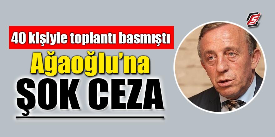 40 kişiyle toplantı basmıştı! Ağaoğlu'na şok ceza