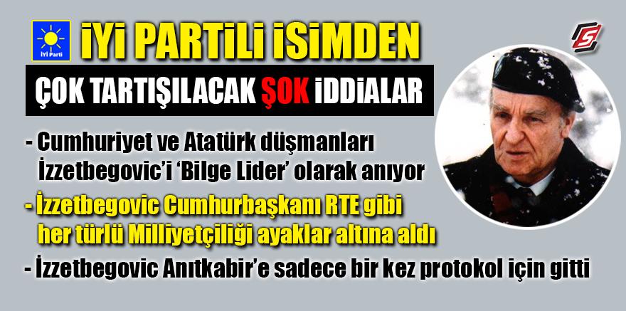 İYİ Parti'den şok iddia! 'İzzetbegoviç Atatürk düşmanıydı'