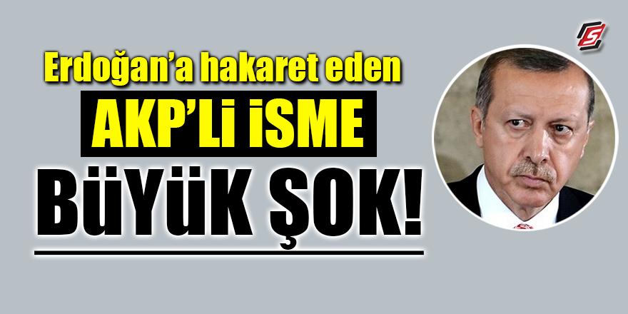 Erdoğan'a hakaret eden AKP'li isme büyük şok