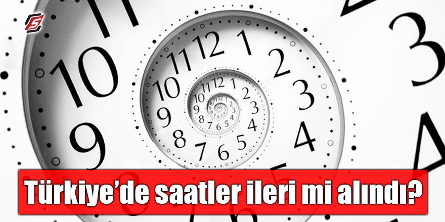 Türkiye'de saatler ileri mi alındı?