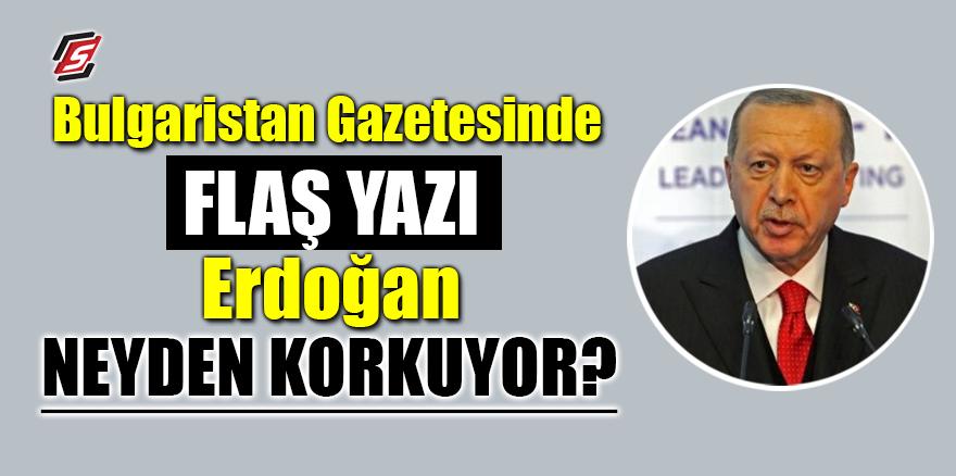 Bulgaristan gazetesinde flaş yazı! Erdoğan neyden korkuyor!
