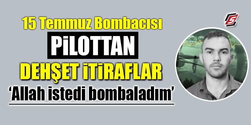 15 Temmuz bombacısı pilottan dehşet itiraflar