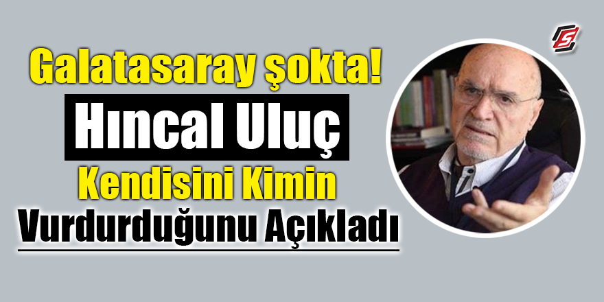 Galatasaray şokta! Hıncal Uluç kendisini kimin vurdurduğunu açıkladı
