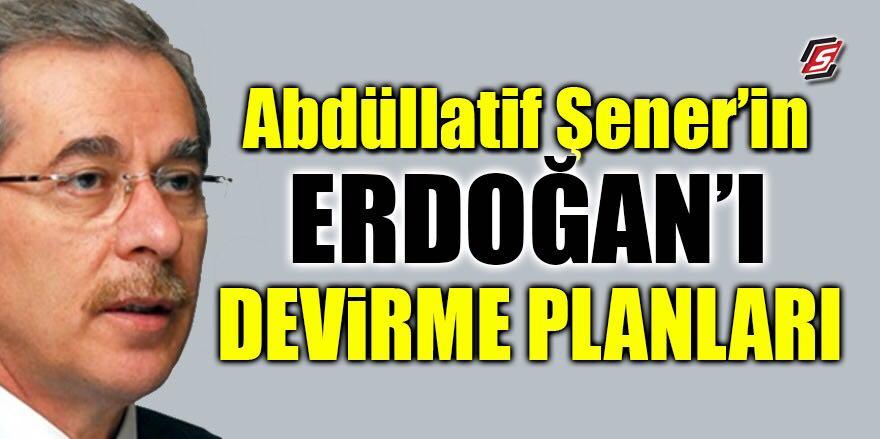 Abdüllatif Şener'in Erdoğan'ı devirme planları…