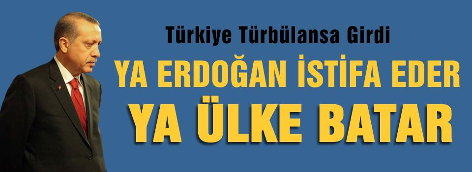 Erdoğan ya istifa eder ya da ülke batar