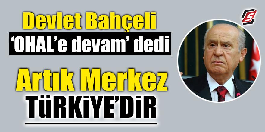 """Bahçeli 'OHAL'e devam' dedi! """"Artık merkez Türkiye'dir"""""""