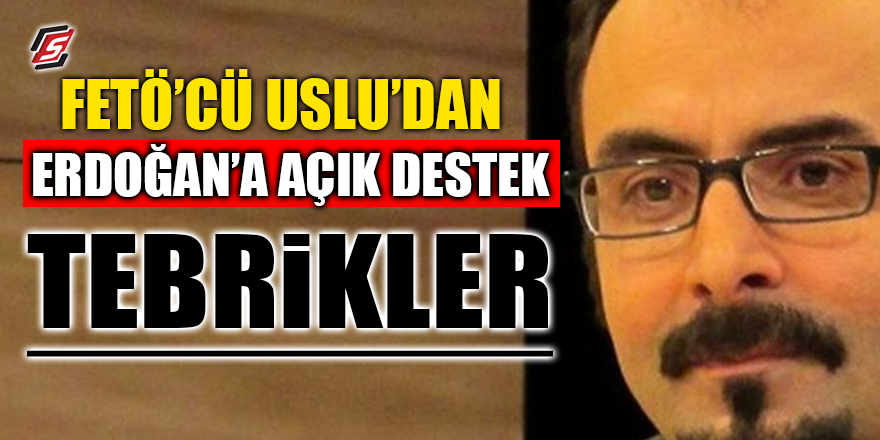 FETÖ'cü Uslu'dan Erdoğan'a açık destek! 'TEBRİKLER'