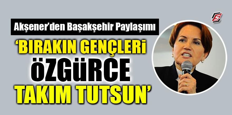 Akşener'den Başakşehir paylaşımı! 'Bırakın gençleri özgürce takım tutsun'