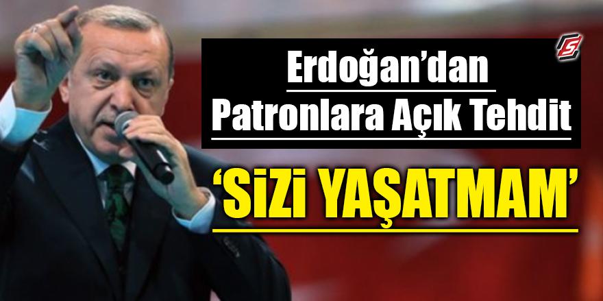 Erdoğan'dan patronlara açık tehdit! 'Sizi yaşatmam'
