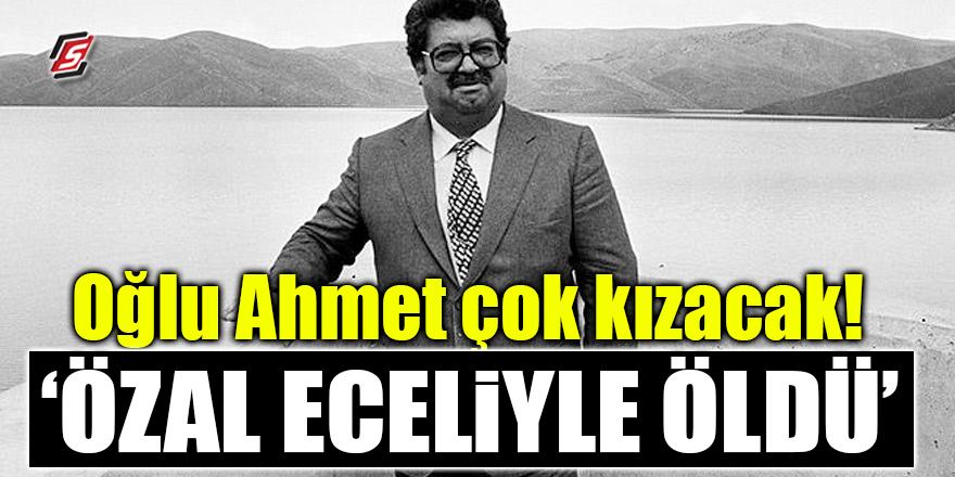 Oğlu Ahmet çok kızacak! 'Özal eceliyle öldü'