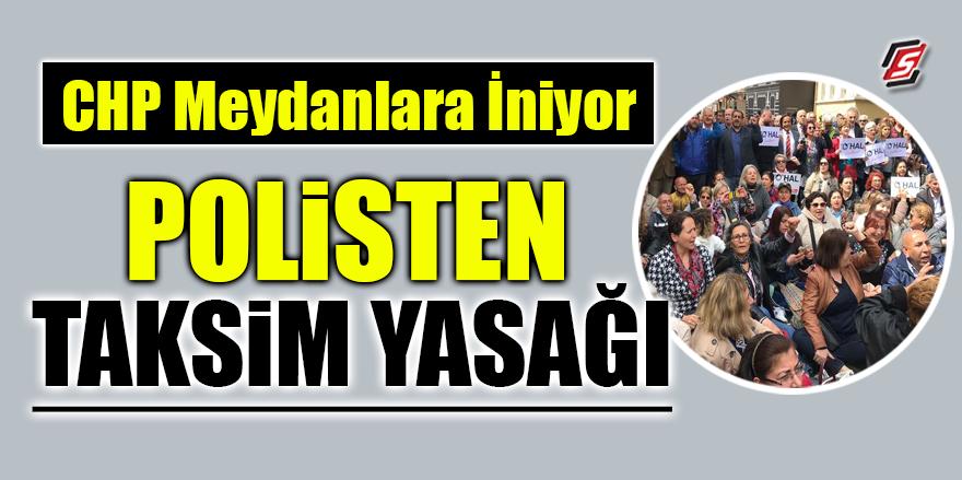 CHP meydanlara iniyor! Polisten Taksim yasağı