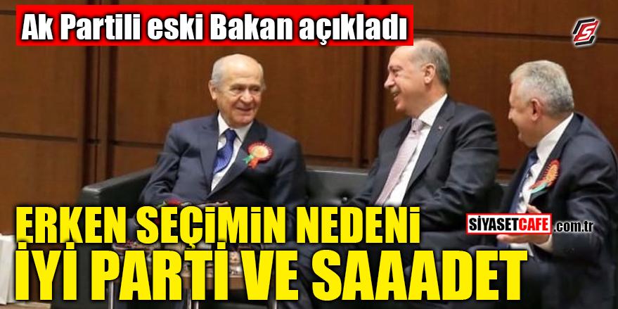 AK Partili eski Bakan açıkladı! Erken seçimin nedeni İYİ Parti ve Saadet