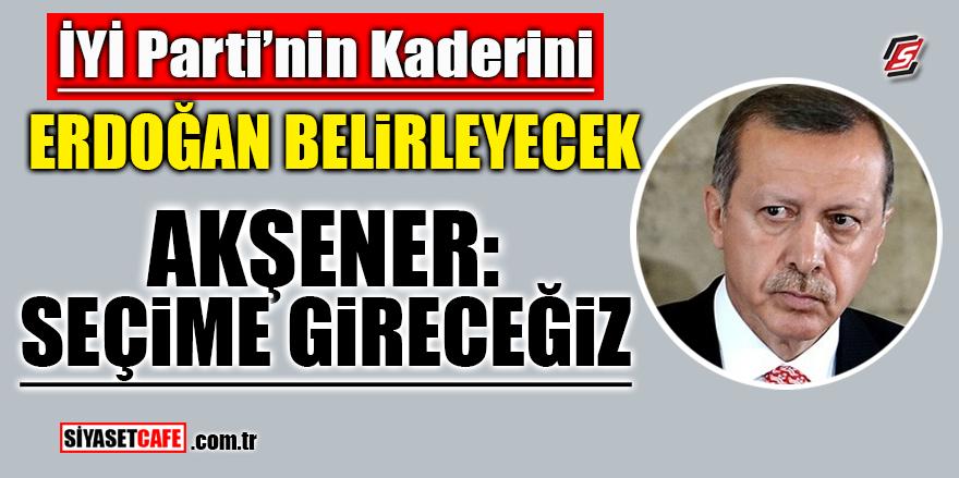 İYİ Parti'nin kaderini Erdoğan belirleyecek! Akşener: Seçime gireceğiz!
