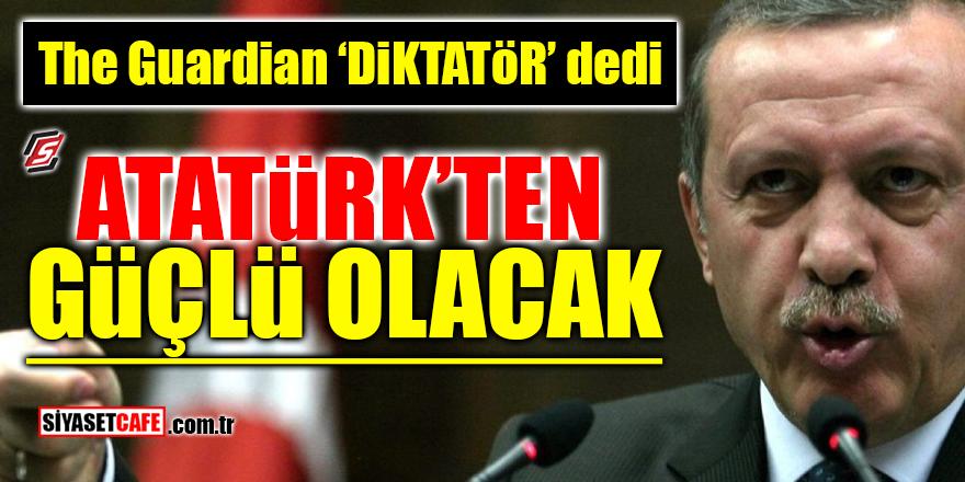 The Guardian 'Diktatör' dedi! Atatürk'ten güçlü olacak