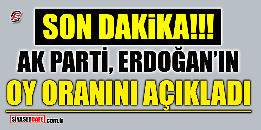 Ak Parti 'Erdoğan'ın oy oranını' açıkladı