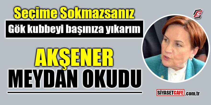 'Seçime sokmazsanız gök kubbeyi başınıza yıkarım' Akşener meydan okudu