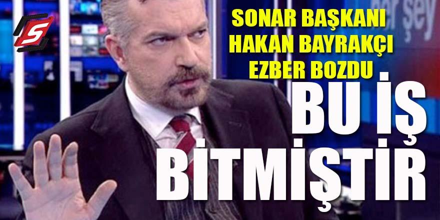 """SONAR Başkanı Bayrakçı ezber bozdu: """"Bu iş bitmiştir"""""""