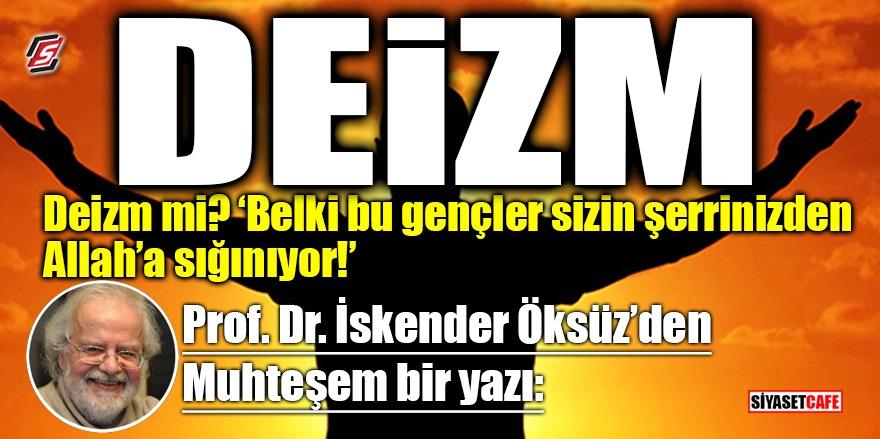Prof.Dr. İskender Öksüz: Deizm neden yükseliyor