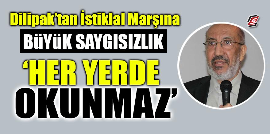 Dilipak'tan İstiklal Marşına büyük saygısızlık! 'Her yerde okunmaz'