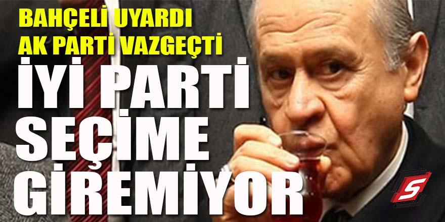 Bahçeli uyardı AK Parti vazgeçti: İYİ Parti seçime giremiyor!