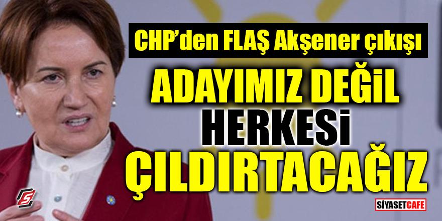 CHP'den FLAŞ Akşener çıkışı! 'Adayımız değil, herkesi çıldırtacağız'
