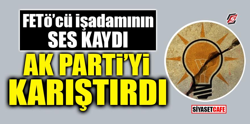 FETÖ'cü işadamının ses kaydı AK Parti'yi karıştırdı