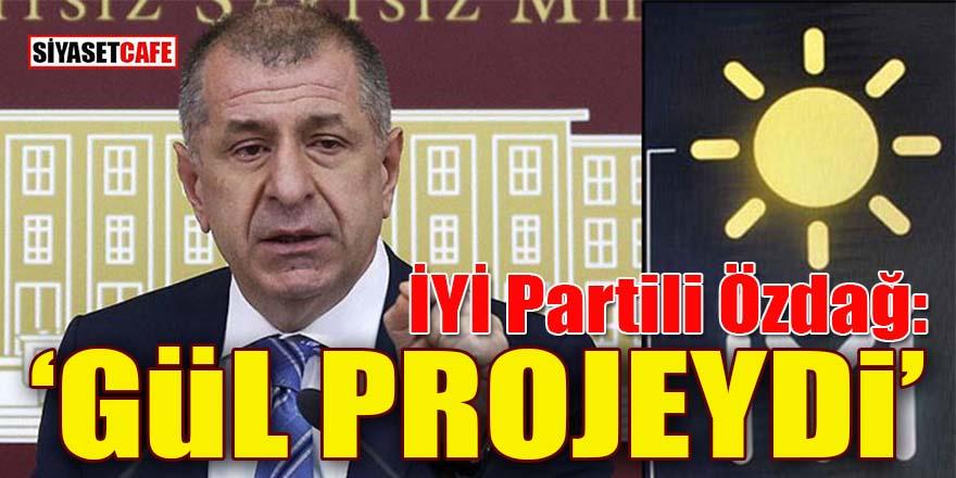 İYİ Partili Ümit Özdağ: Gül bir projeydi!