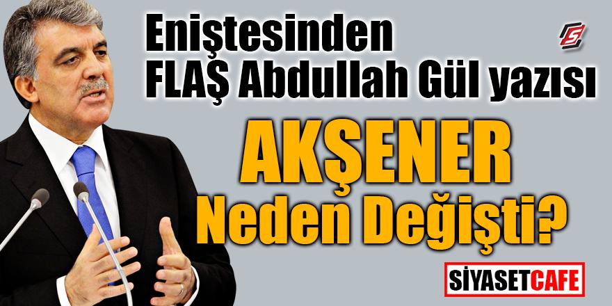 Eniştesinden flaş Abdullah Gül yazısı! Akşener neden değişti?