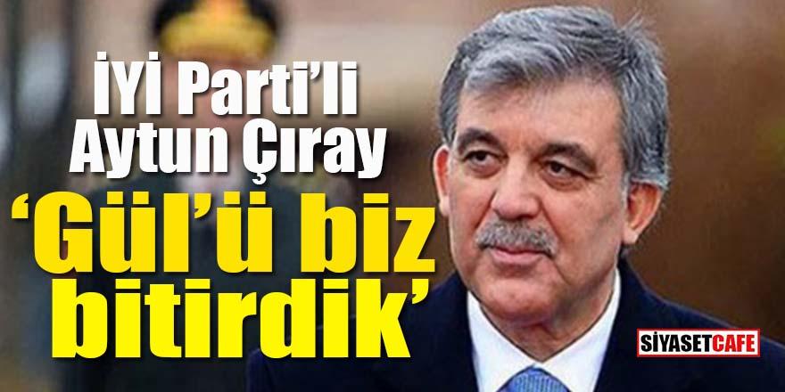 İYİ Parti'li Aytun Çıray: Abdullah Gül'ü biz bitirdik!