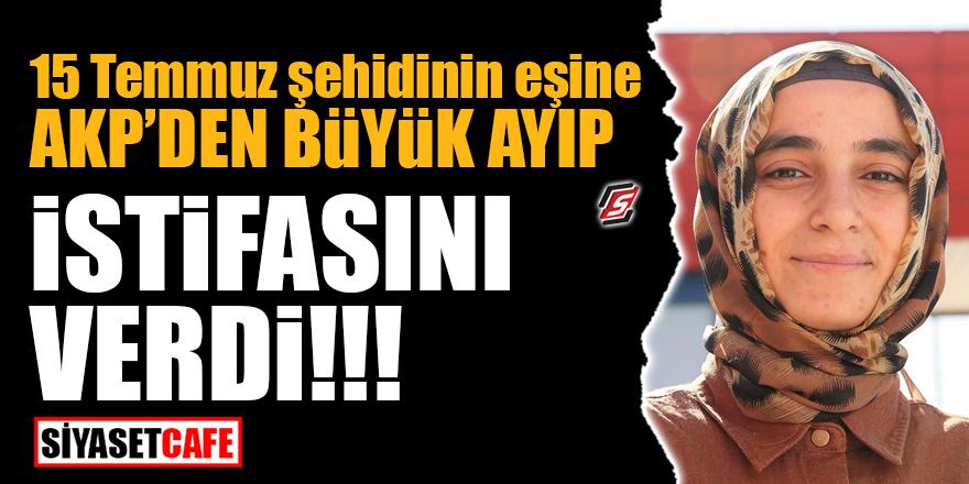 15 Temmuz şehidinin eşine AK Parti'den büyük ayıp! İstifasını verdi!