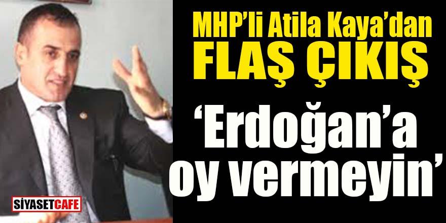 MHP'li Atila Kaya'dan flaş çıkış: Erdoğan'a oy vermeyin!
