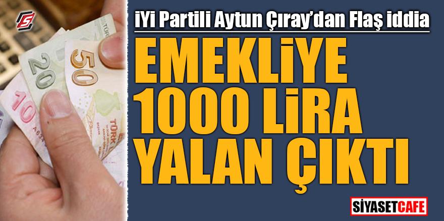 İYİ Partili Aytun Çıray'dan flaş iddia! Emekliye 1000 lira yalan çıktı