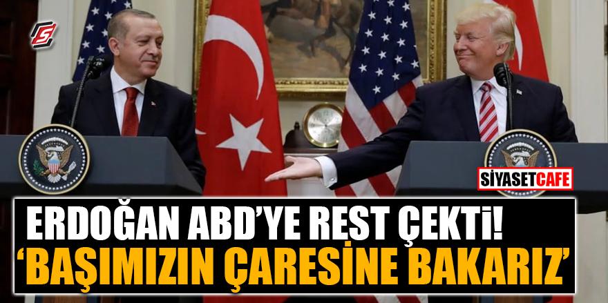 Erdoğan ABD'ye rest çekti! 'Başımızın çaresine bakarız'