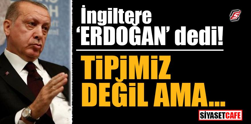 İngiltere Erdoğan dedi! 'Tipimiz değil ama...'