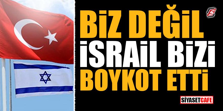 Biz değil İsrail bizi boykot etti
