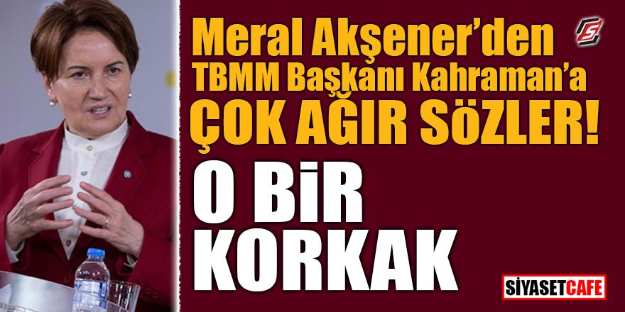 Akşener'den TBMM Başkanı Kahraman'a çok ağır sözler! 'O bir korkak'