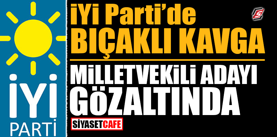 İYİ Parti'de bıçaklı kavga! Milletvekili adayı gözaltında