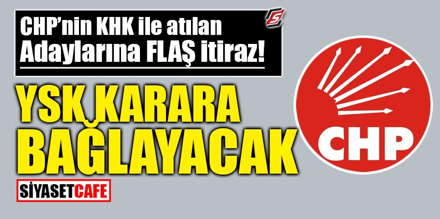 CHP'nin KHK ile atılan adaylarına flaş itiraz! YSK karara bağlayacak