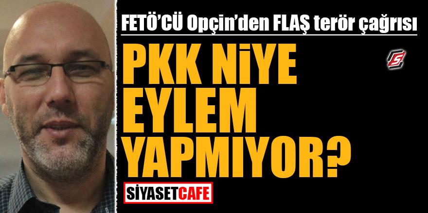 FETÖ'cü Opçin'den flaş terör çağrısı! PKK niye eylem yapmıyor?