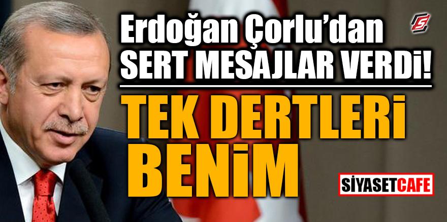 Erdoğan, Çorlu'dan sert mesajlar verdi! Tek dertleri benim