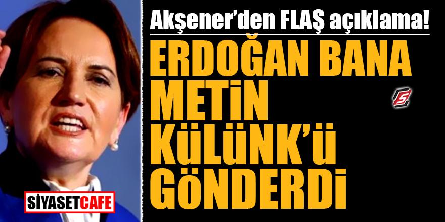 Akşener'den flaş açıklama! Erdoğan bana Metin Külünk'ü gönderdi