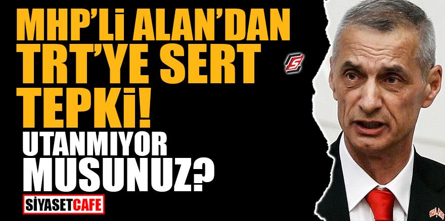 MHP'li Alan'dan TRT'ye sert tepki! Utanmıyor musunuz?