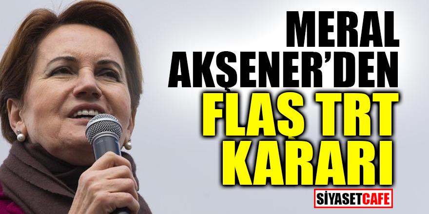Meral Akşener'den flaş TRT kararı!
